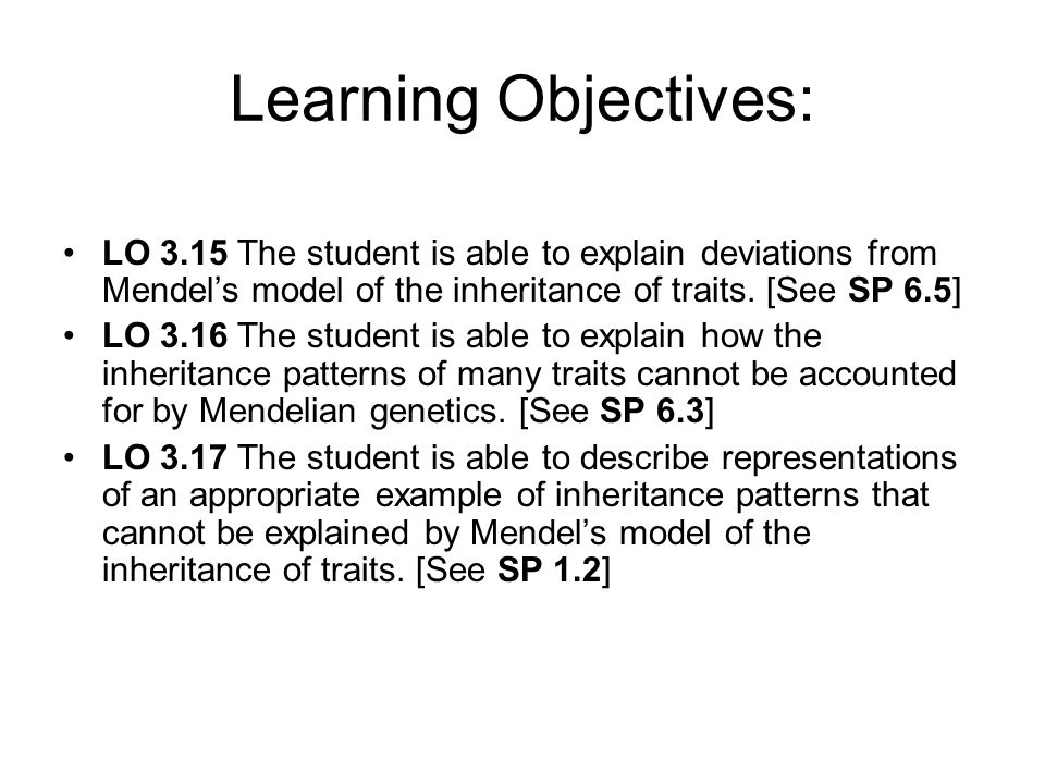 Learning Objectives:LO 3.15 The student is able to explain deviations from Mendel's model of the inheritance of traits. [See SP 6.5]